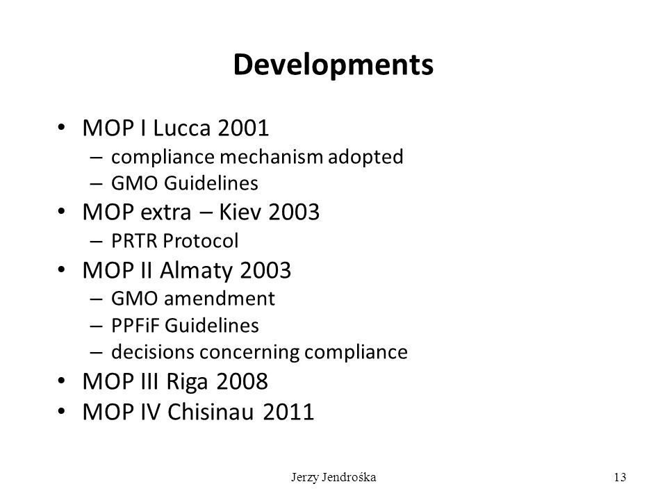 Jerzy Jendrośka13 Developments MOP I Lucca 2001 – compliance mechanism adopted – GMO Guidelines MOP extra – Kiev 2003 – PRTR Protocol MOP II Almaty 2003 – GMO amendment – PPFiF Guidelines – decisions concerning compliance MOP III Riga 2008 MOP IV Chisinau 2011