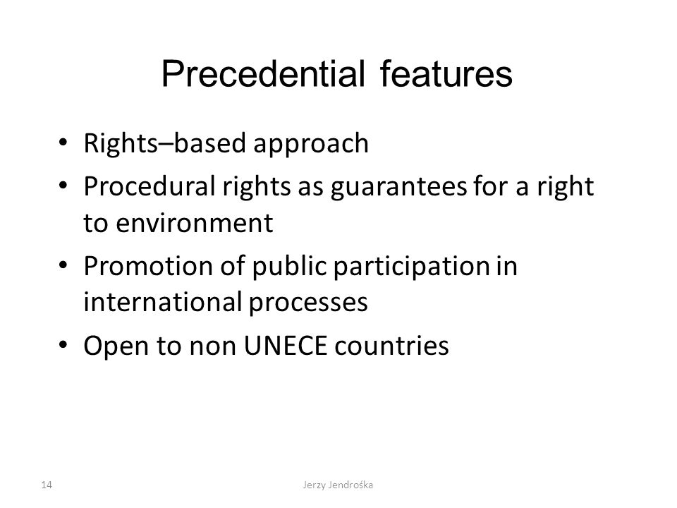Precedential features Rights–based approach Procedural rights as guarantees for a right to environment Promotion of public participation in international processes Open to non UNECE countries 14Jerzy Jendrośka
