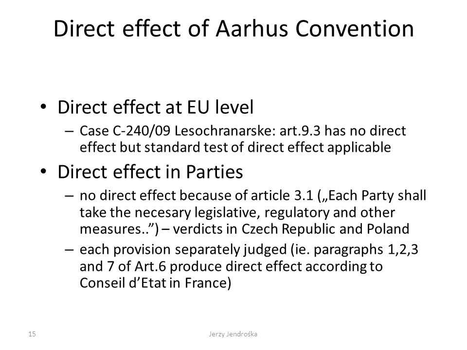 Direct effect of Aarhus Convention Direct effect at EU level – Case C-240/09 Lesochranarske: art.9.3 has no direct effect but standard test of direct