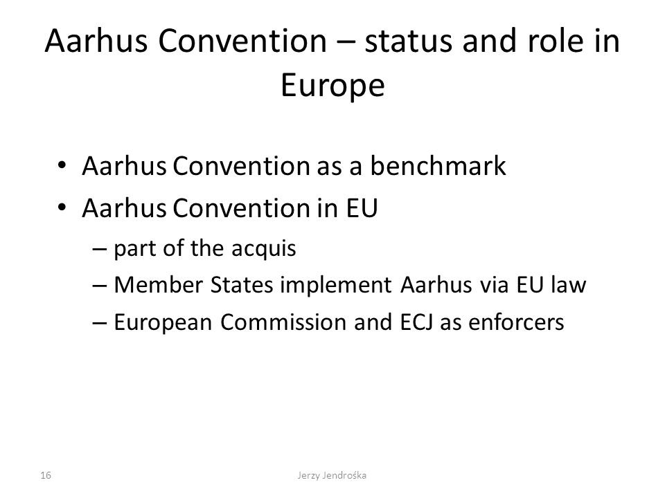 Aarhus Convention – status and role in Europe Aarhus Convention as a benchmark Aarhus Convention in EU – part of the acquis – Member States implement Aarhus via EU law – European Commission and ECJ as enforcers 16Jerzy Jendrośka