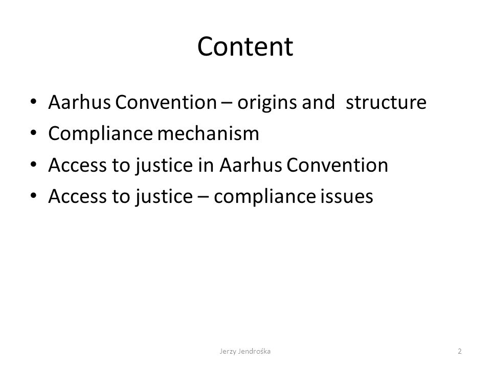 Content Aarhus Convention – origins and structure Compliance mechanism Access to justice in Aarhus Convention Access to justice – compliance issues Jerzy Jendrośka2