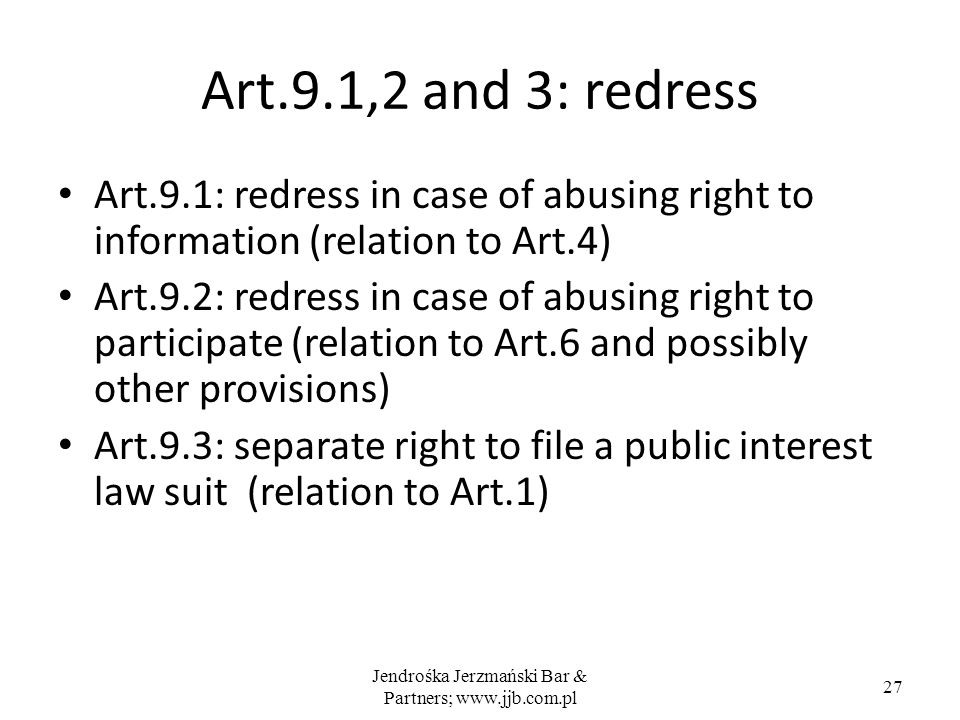 Jendrośka Jerzmański Bar & Partners; www.jjb.com.pl 27 Art.9.1,2 and 3: redress Art.9.1: redress in case of abusing right to information (relation to Art.4) Art.9.2: redress in case of abusing right to participate (relation to Art.6 and possibly other provisions) Art.9.3: separate right to file a public interest law suit (relation to Art.1)