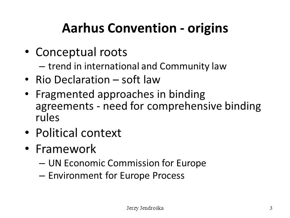 3 Aarhus Convention - origins Conceptual roots – trend in international and Community law Rio Declaration – soft law Fragmented approaches in binding