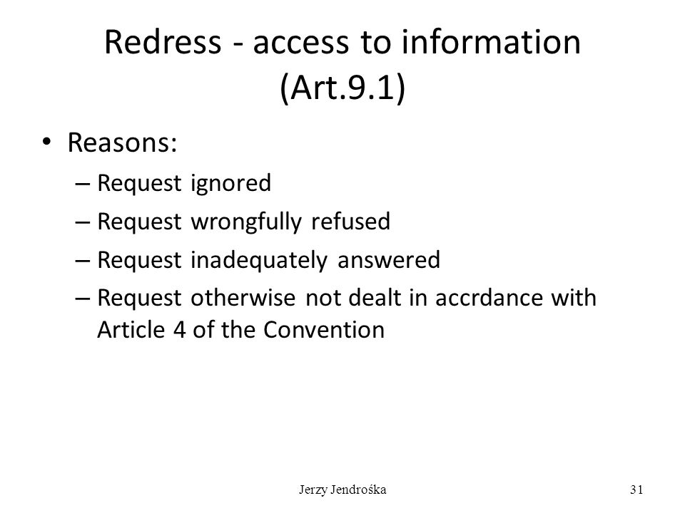 Jerzy Jendrośka31 Redress - access to information (Art.9.1) Reasons: – Request ignored – Request wrongfully refused – Request inadequately answered – Request otherwise not dealt in accrdance with Article 4 of the Convention