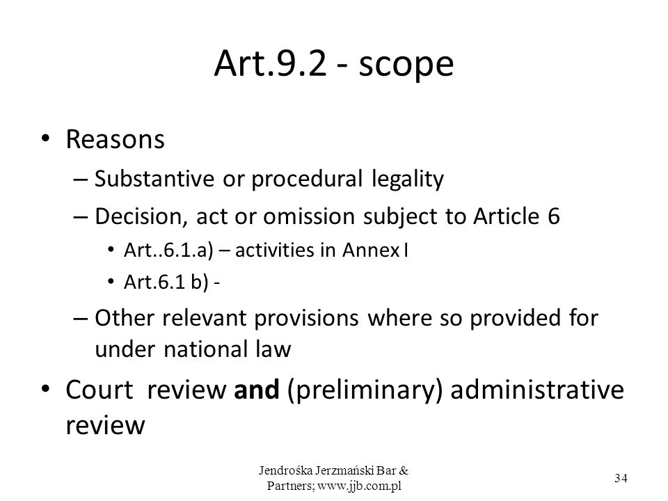 Jendrośka Jerzmański Bar & Partners; www.jjb.com.pl 34 Art.9.2 - scope Reasons – Substantive or procedural legality – Decision, act or omission subject to Article 6 Art..6.1.a) – activities in Annex I Art.6.1 b) - – Other relevant provisions where so provided for under national law Court review and (preliminary) administrative review
