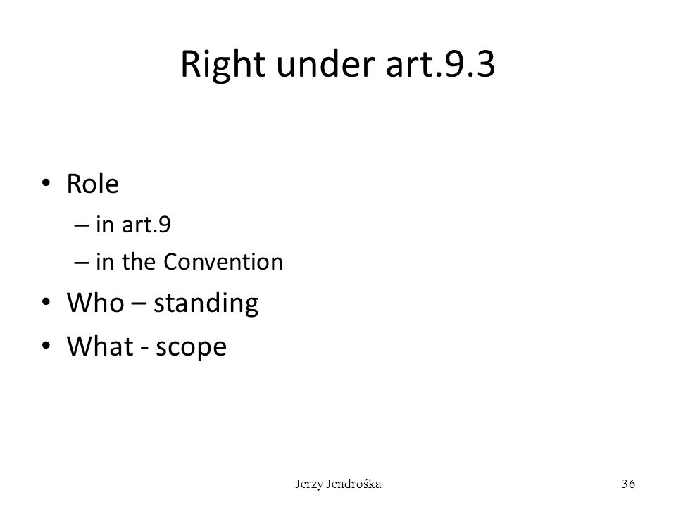 Jerzy Jendrośka36 Right under art.9.3 Role – in art.9 – in the Convention Who – standing What - scope