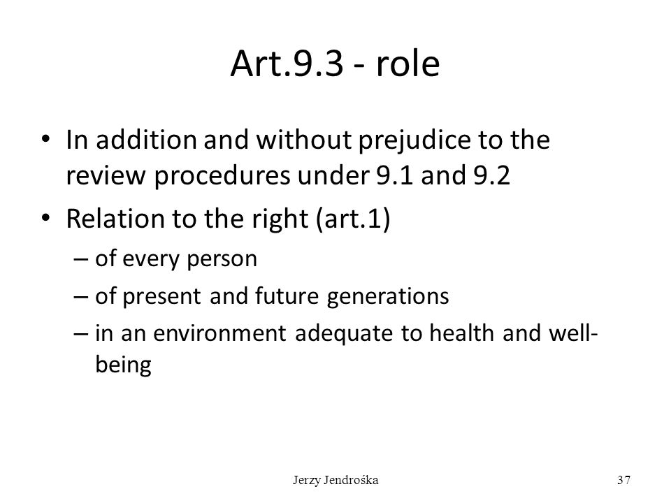 Jerzy Jendrośka37 Art.9.3 - role In addition and without prejudice to the review procedures under 9.1 and 9.2 Relation to the right (art.1) – of every person – of present and future generations – in an environment adequate to health and well- being