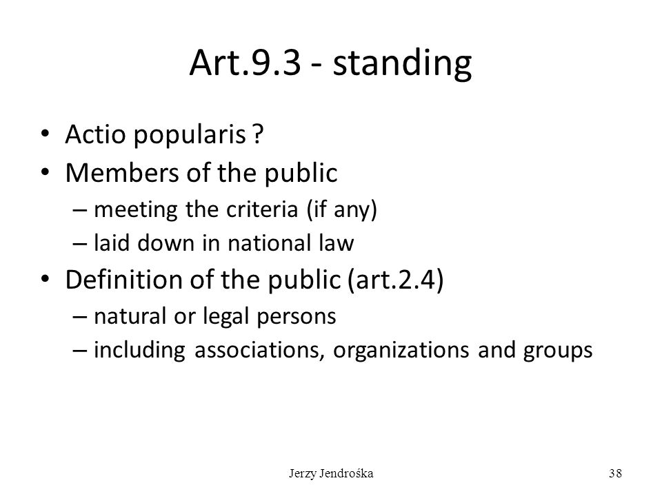Jerzy Jendrośka38 Art.9.3 - standing Actio popularis ? Members of the public – meeting the criteria (if any) – laid down in national law Definition of