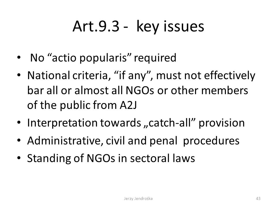 "Art.9.3 - key issues No actio popularis required National criteria, if any , must not effectively bar all or almost all NGOs or other members of the public from A2J Interpretation towards ""catch-all provision Administrative, civil and penal procedures Standing of NGOs in sectoral laws Jerzy Jendrośka43"
