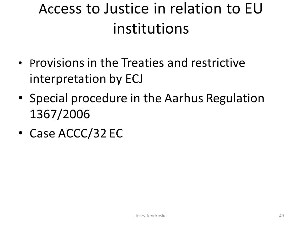 Ac cess to Justice in relation to EU institutions P rovisions in the Treaties and restrictive interpretation by ECJ Special procedure in the Aarhus Re