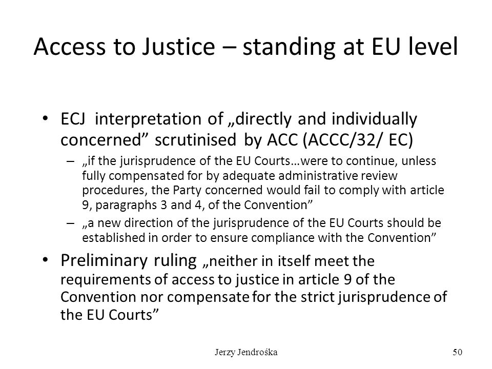 "Access to Justice – standing at EU level ECJ interpretation of ""directly and individually concerned scrutinised by ACC (ACCC/32/ EC) – ""if the jurisprudence of the EU Courts…were to continue, unless fully compensated for by adequate administrative review procedures, the Party concerned would fail to comply with article 9, paragraphs 3 and 4, of the Convention – ""a new direction of the jurisprudence of the EU Courts should be established in order to ensure compliance with the Convention Preliminary ruling ""neither in itself meet the requirements of access to justice in article 9 of the Convention nor compensate for the strict jurisprudence of the EU Courts Jerzy Jendrośka50"