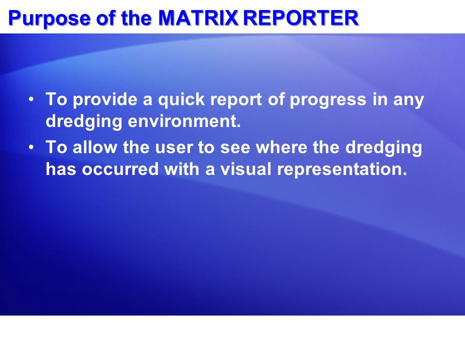 Purpose of the MATRIX REPORTER To provide a quick report of progress in any dredging environment. To allow the user to see where the dredging has occu