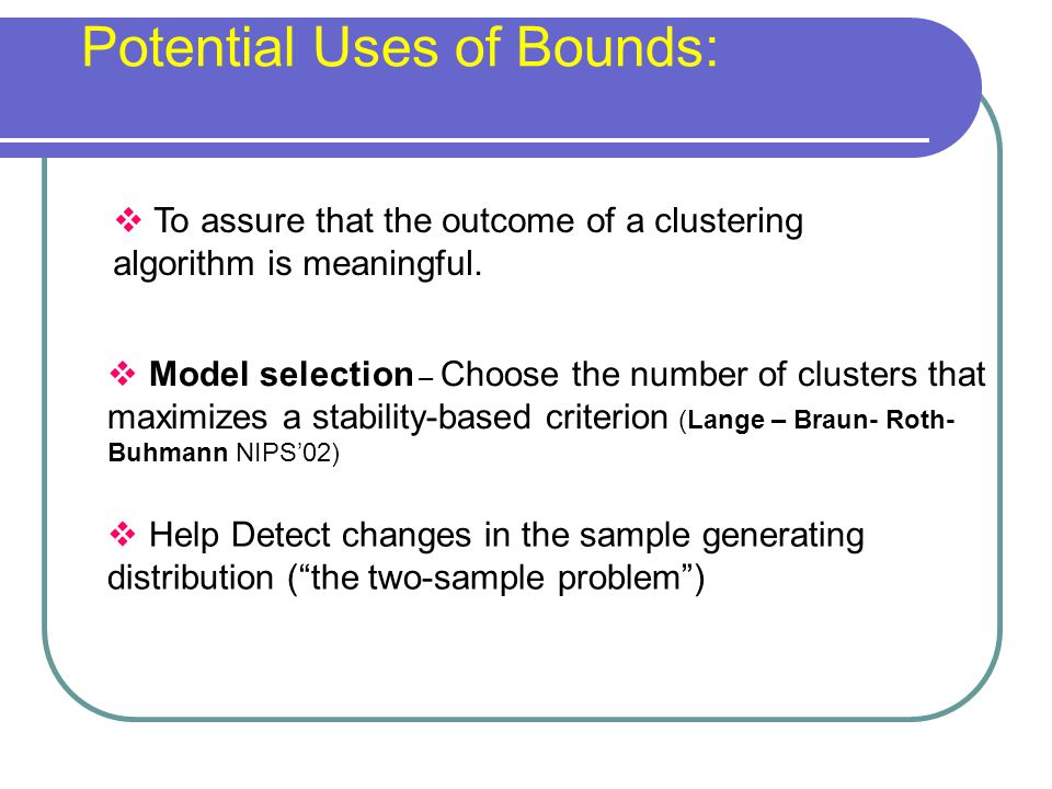  To assure that the outcome of a clustering algorithm is meaningful. Potential Uses of Bounds:  Help Detect changes in the sample generating distrib