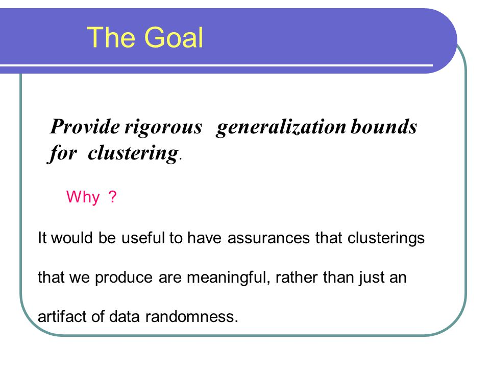 Provide rigorous generalization bounds for clustering. The Goal Why ? It would be useful to have assurances that clusterings that we produce are meani