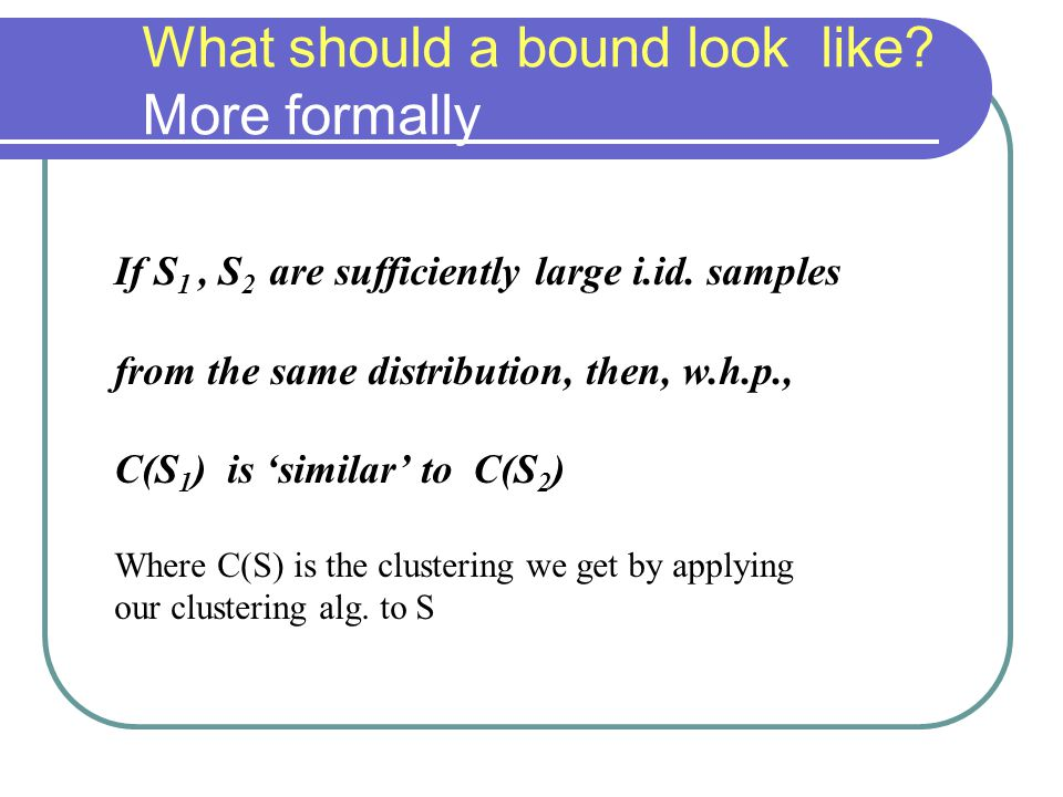If S 1, S 2 are sufficiently large i.id. samples from the same distribution, then, w.h.p., C(S 1 ) is 'similar' to C(S 2 ) Where C(S) is the clusterin
