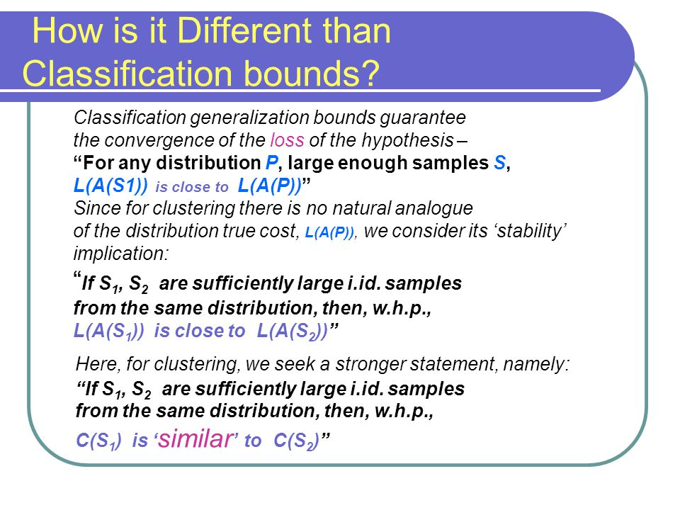 Classification generalization bounds guarantee the convergence of the loss of the hypothesis – For any distribution P, large enough samples S, L(A(S1)) is close to L(A(P)) Since for clustering there is no natural analogue of the distribution true cost, L(A(P)), we consider its 'stability' implication: If S 1, S 2 are sufficiently large i.id.