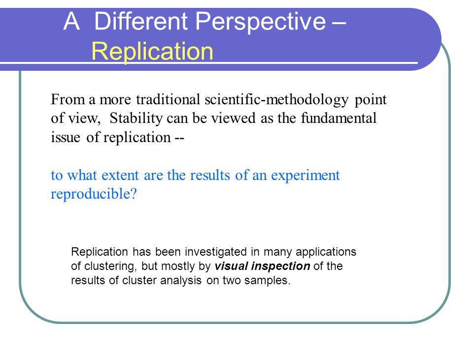 From a more traditional scientific-methodology point of view, Stability can be viewed as the fundamental issue of replication -- to what extent are the results of an experiment reproducible.