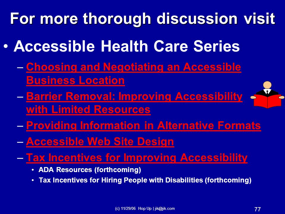 (c) 11/29/06 Hop Up | jik@jik.com 76 Accessible Health Care Series –Tools For Decreasing Health Care BarriersTools For Decreasing Health Care Barriers –Importance of AccessibleImportance of Accessible Examination Tables Weight Scales –Health Care Facilities AccessHealth Care Facilities Access For more thorough discussion visit