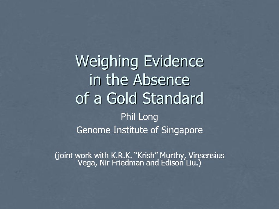 Weighing Evidence in the Absence of a Gold Standard Phil Long Genome Institute of Singapore (joint work with K.R.K.