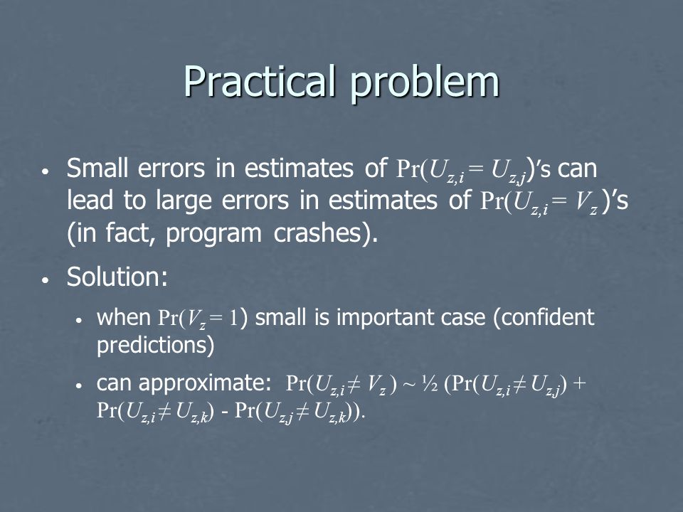 Practical problem Small errors in estimates of Pr(U z,i = U z,j ) 's can lead to large errors in estimates of Pr(U z,i = V z )'s (in fact, program crashes).