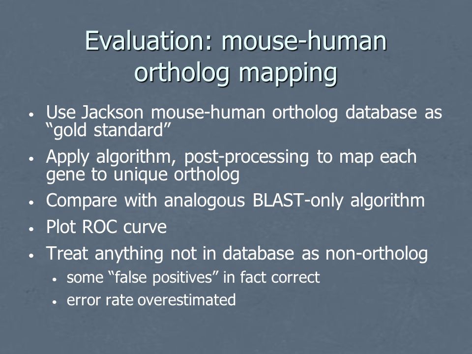 Evaluation: mouse-human ortholog mapping Use Jackson mouse-human ortholog database as gold standard Apply algorithm, post-processing to map each gene to unique ortholog Compare with analogous BLAST-only algorithm Plot ROC curve Treat anything not in database as non-ortholog some false positives in fact correct error rate overestimated