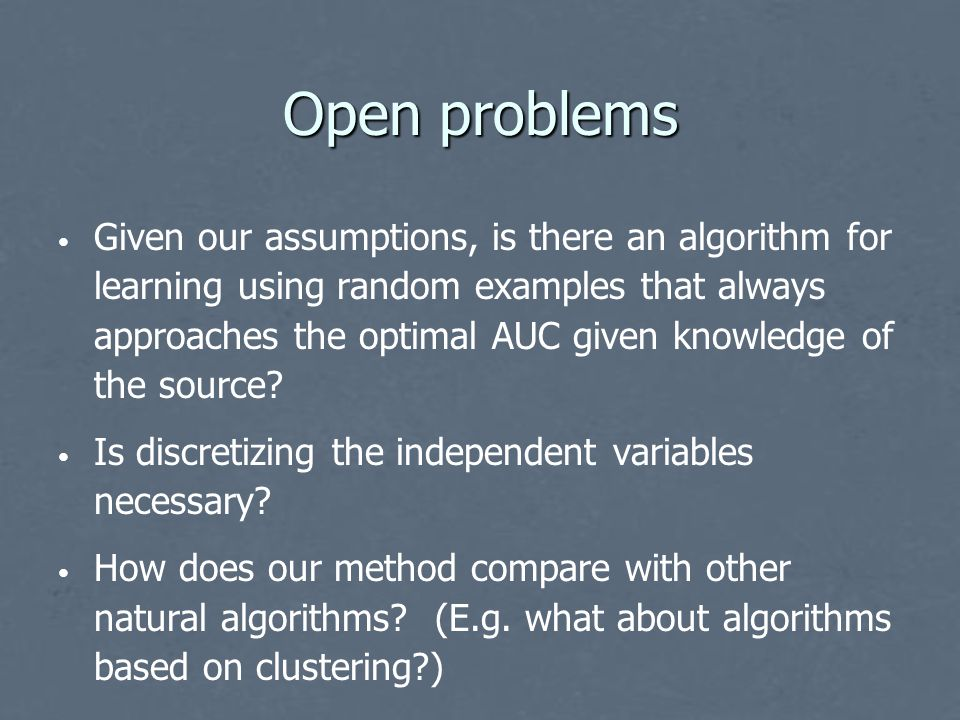 Open problems Given our assumptions, is there an algorithm for learning using random examples that always approaches the optimal AUC given knowledge of the source.