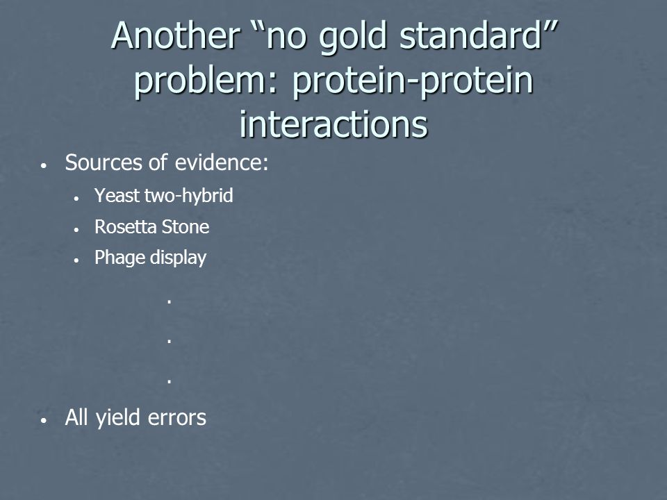 Another no gold standard problem: protein-protein interactions Sources of evidence: Yeast two-hybrid Rosetta Stone Phage display All yield errors......