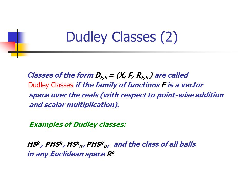 Dudley Classes (2) Classes of the form D F,h = (X, F, R F,h ) are called Dudley Classes if the family of functions F is a vector space over the reals (with respect to point-wise addition and scalar multiplication).