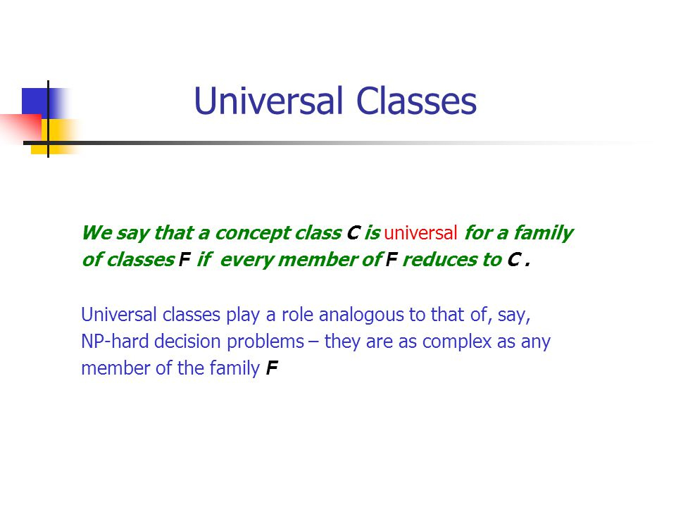 Universal Classes We say that a concept class C is universal for a family of classes F if every member of F reduces to C.