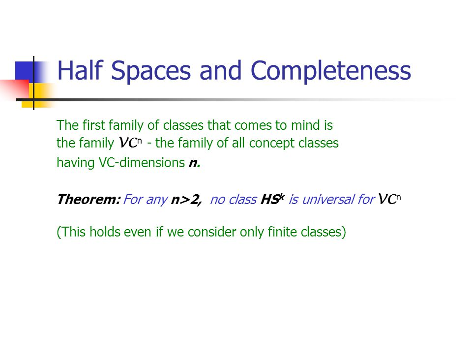 Half Spaces and Completeness The first family of classes that comes to mind is the family VC n - the family of all concept classes having VC-dimensions n.