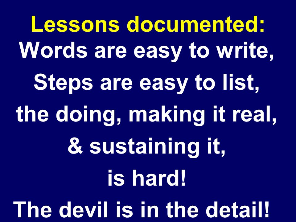 Lessons documented: Words are easy to write, Steps are easy to list, the doing, making it real, & sustaining it, is hard.