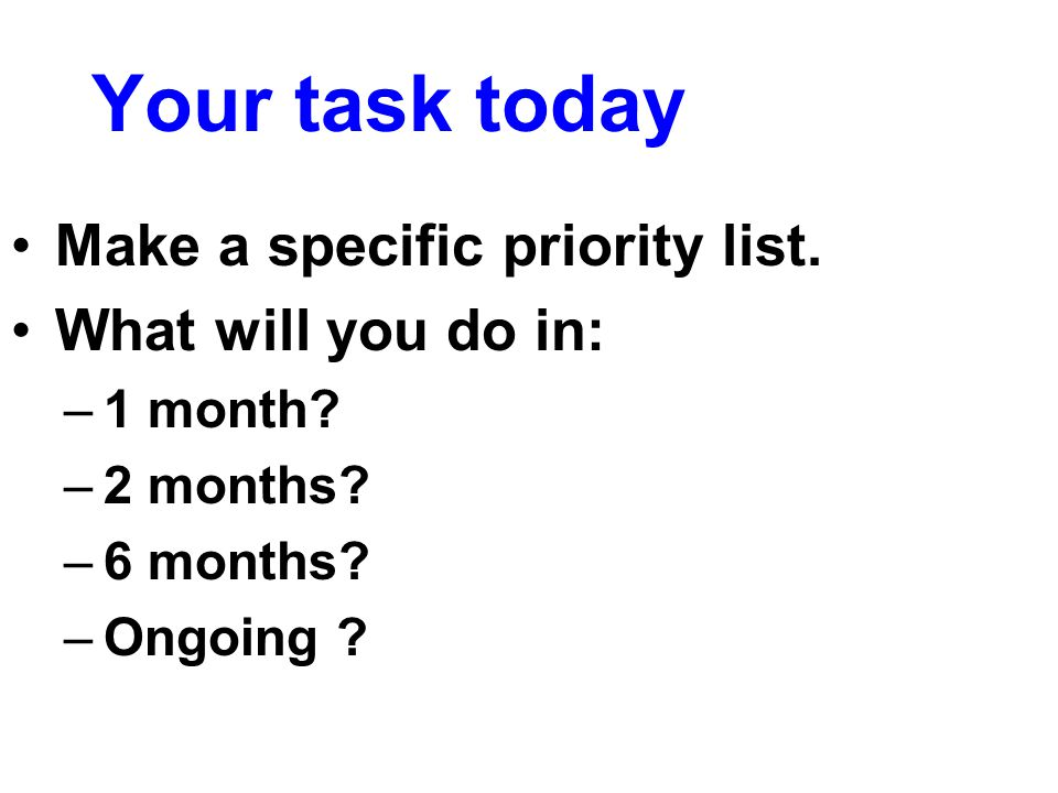 Your task today Make a specific priority list.What will you do in: –1 month.
