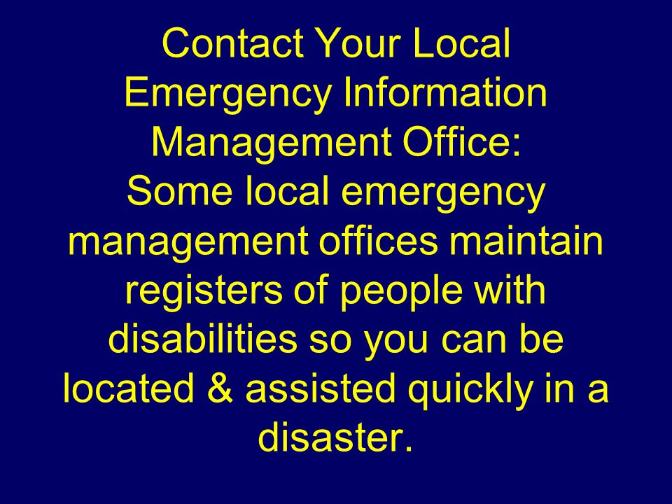 Contact Your Local Emergency Information Management Office: Some local emergency management offices maintain registers of people with disabilities so you can be located & assisted quickly in a disaster.