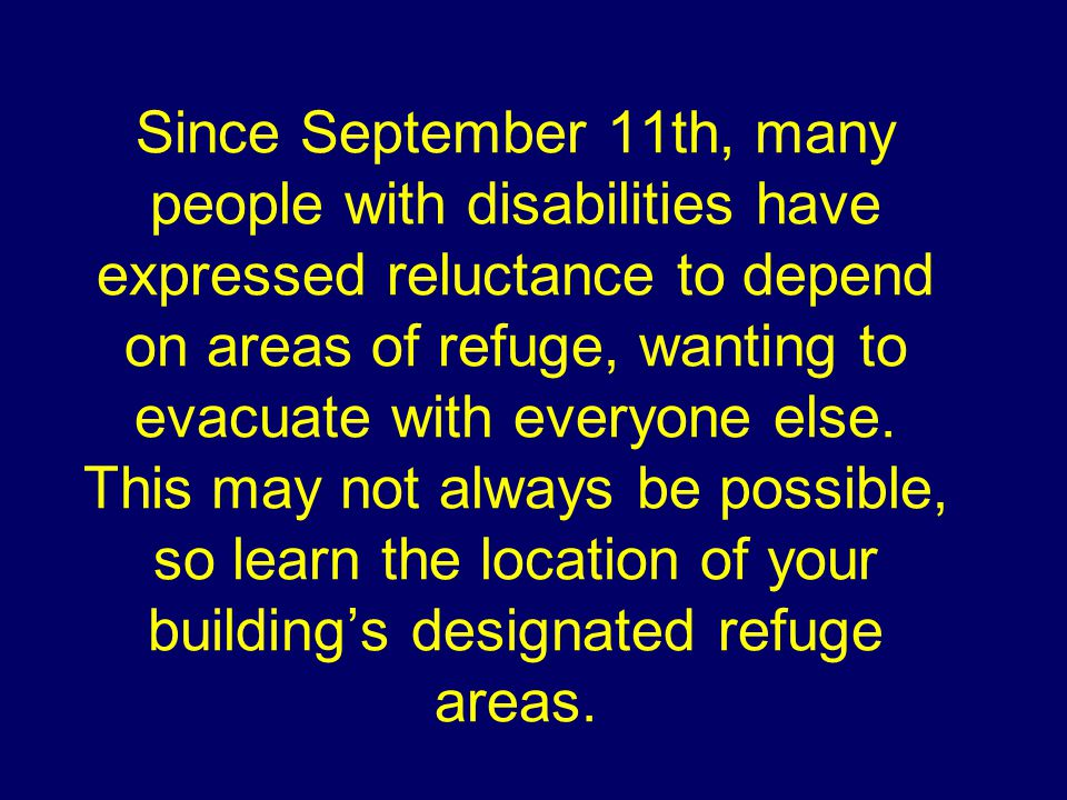 Since September 11th, many people with disabilities have expressed reluctance to depend on areas of refuge, wanting to evacuate with everyone else.