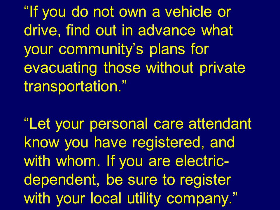 If you do not own a vehicle or drive, find out in advance what your community's plans for evacuating those without private transportation. Let your personal care attendant know you have registered, and with whom.