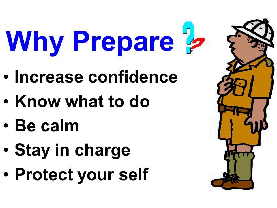 Why Prepare Increase confidence Know what to do Be calm Stay in charge Protect your self