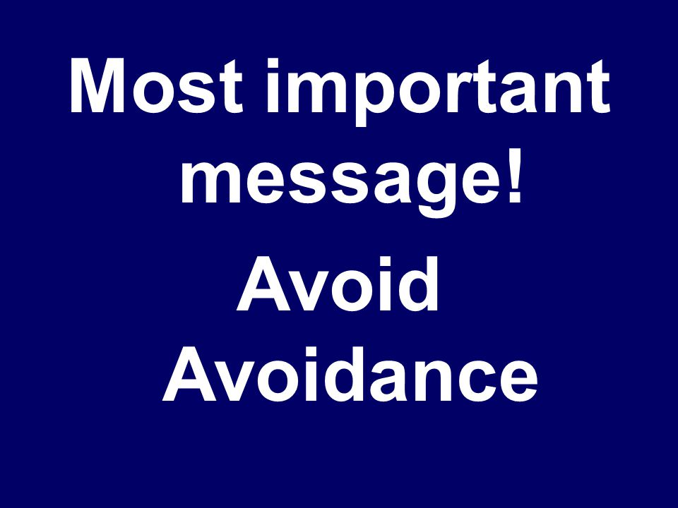 Most important message! Avoid Avoidance