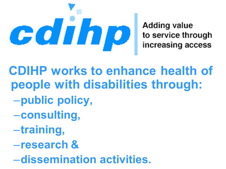 CDIHP works to enhance health of people with disabilities through: –public policy, –consulting, –training, –research & –dissemination activities.