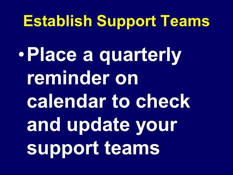 Establish Support Teams Place a quarterly reminder on calendar to check and update your support teams