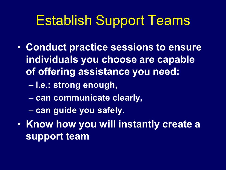 Establish Support Teams Conduct practice sessions to ensure individuals you choose are capable of offering assistance you need: –i.e.: strong enough, –can communicate clearly, –can guide you safely.