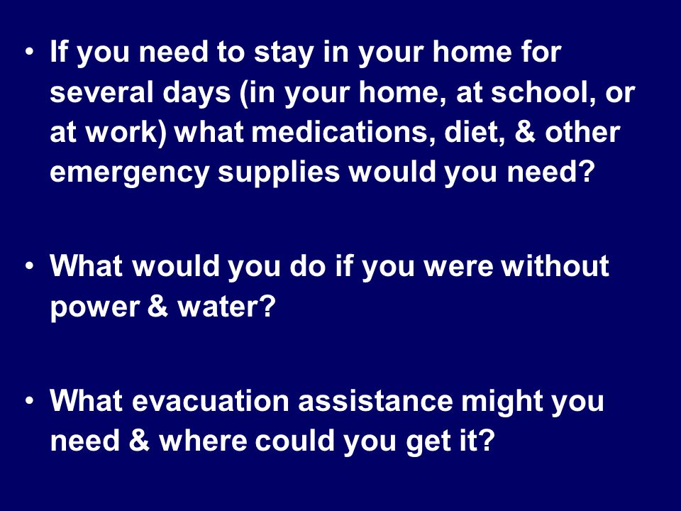 If you need to stay in your home for several days (in your home, at school, or at work) what medications, diet, & other emergency supplies would you need.
