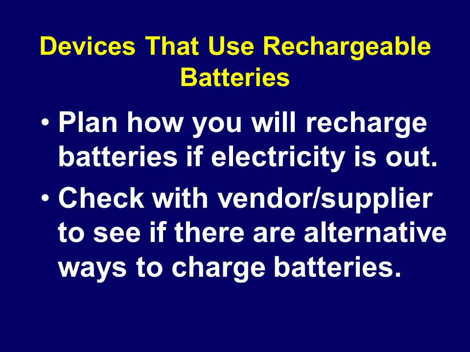 Devices That Use Rechargeable Batteries Plan how you will recharge batteries if electricity is out.