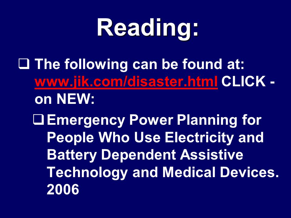  The following can be found at: www.jik.com/disaster.html CLICK - on NEW: www.jik.com/disaster.html  Emergency Power Planning for People Who Use Electricity and Battery Dependent Assistive Technology and Medical Devices.
