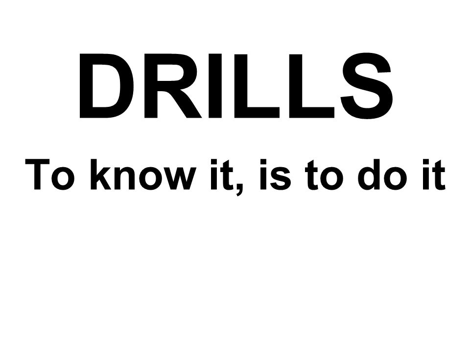 DRILLS To know it, is to do it