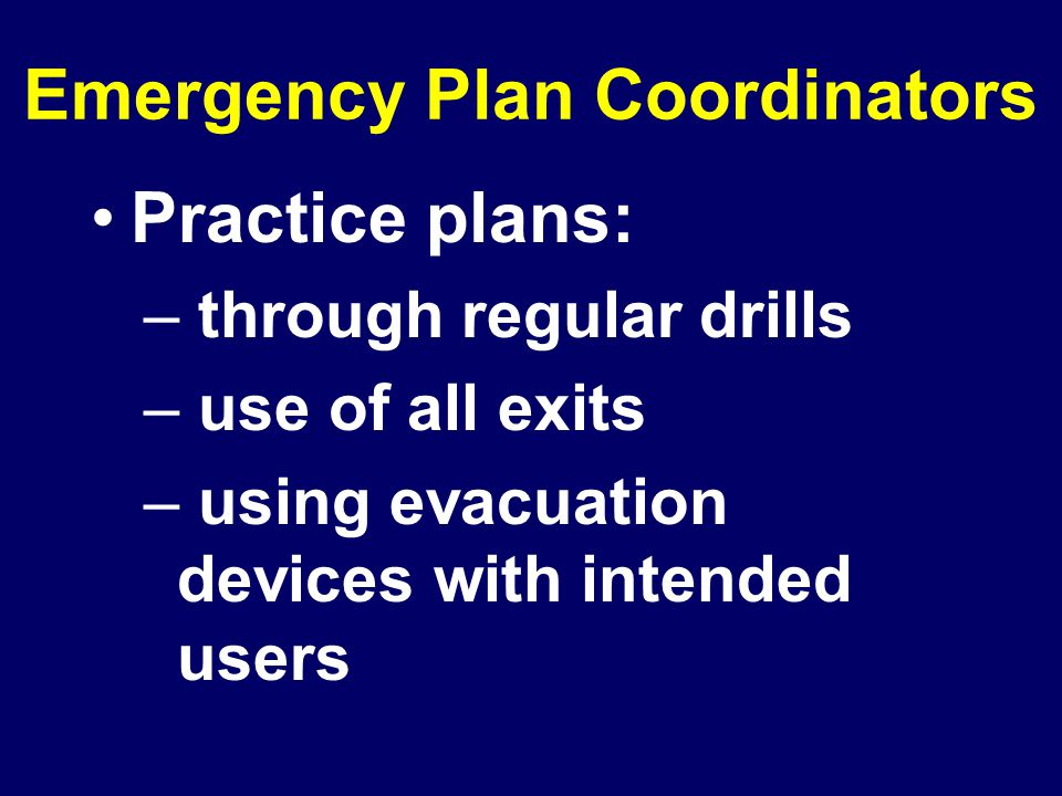 Emergency Plan Coordinators Practice plans: – through regular drills – use of all exits – using evacuation devices with intended users