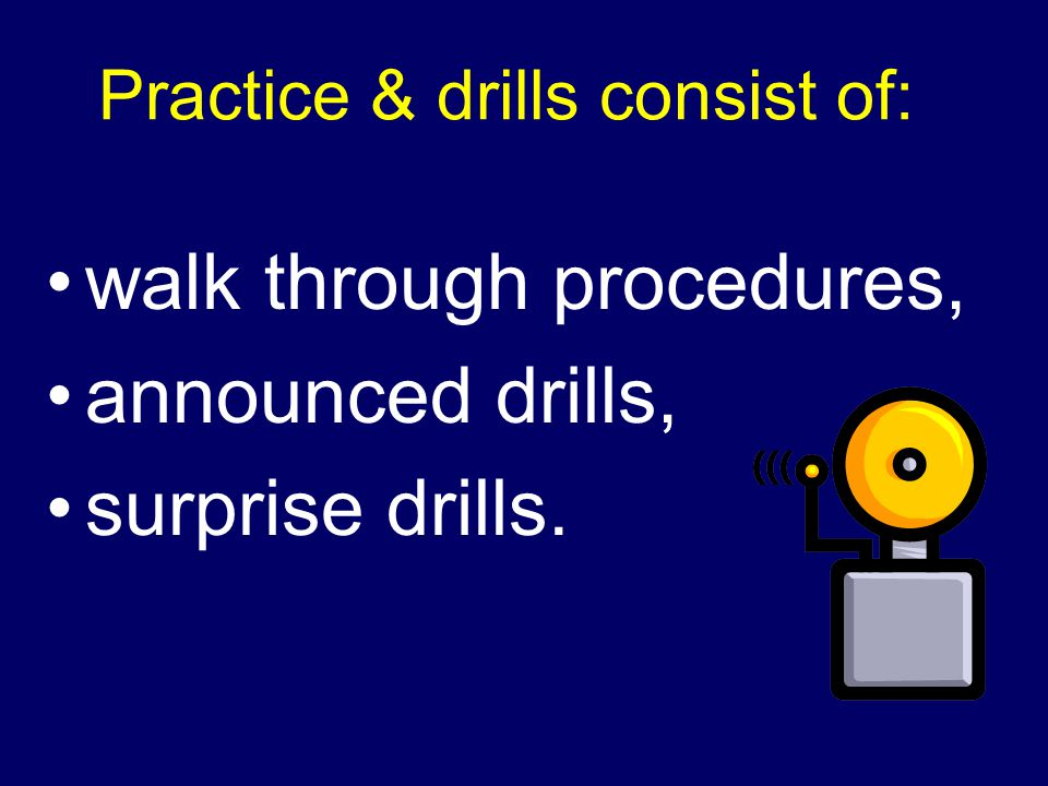 Practice & drills consist of: walk through procedures, announced drills, surprise drills.