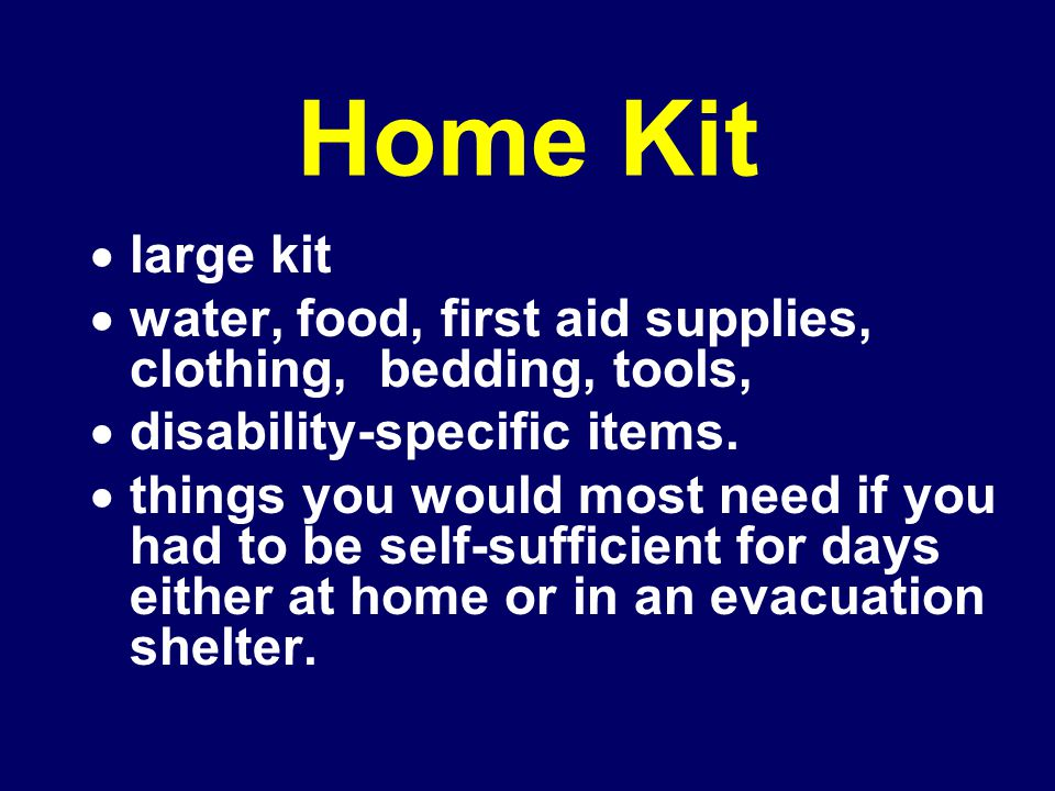 Home Kit  large kit  water, food, first aid supplies, clothing, bedding, tools,  disability-specific items.