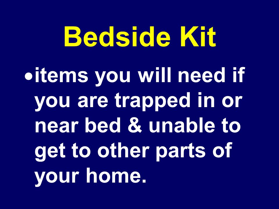 Bedside Kit  items you will need if you are trapped in or near bed & unable to get to other parts of your home.
