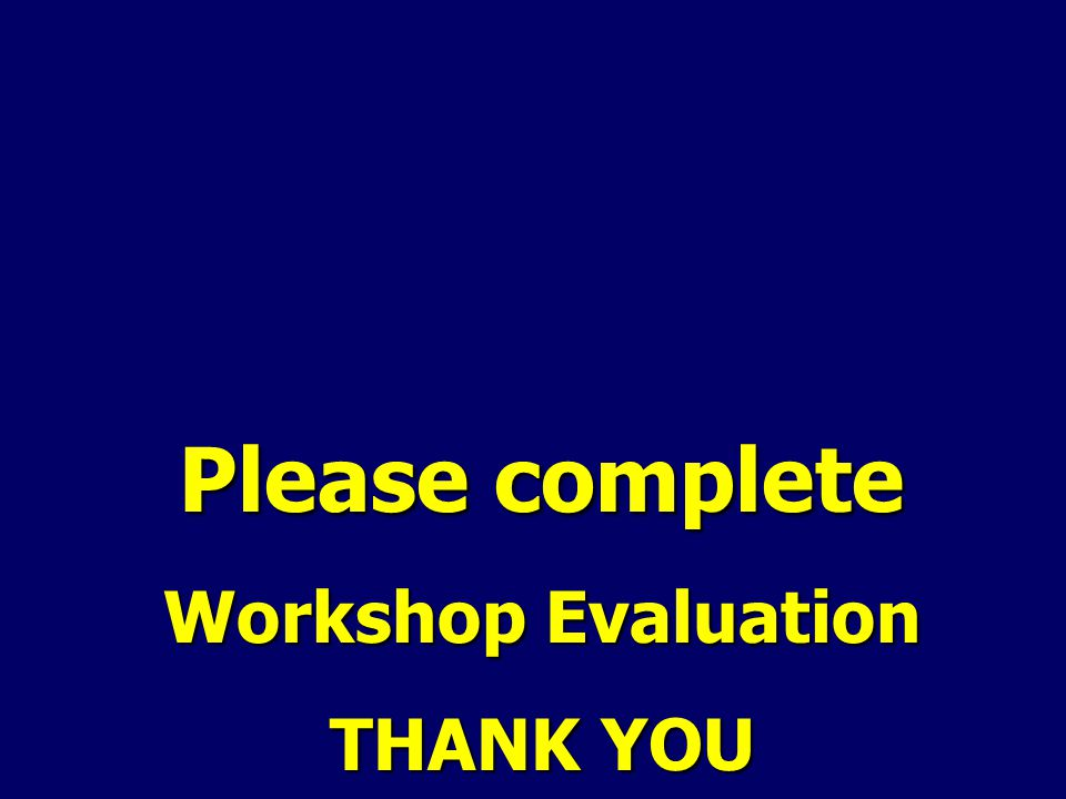 Please complete Workshop Evaluation THANK YOU