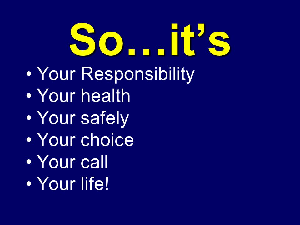 So…it's Your Responsibility Your health Your safely Your choice Your call Your life!